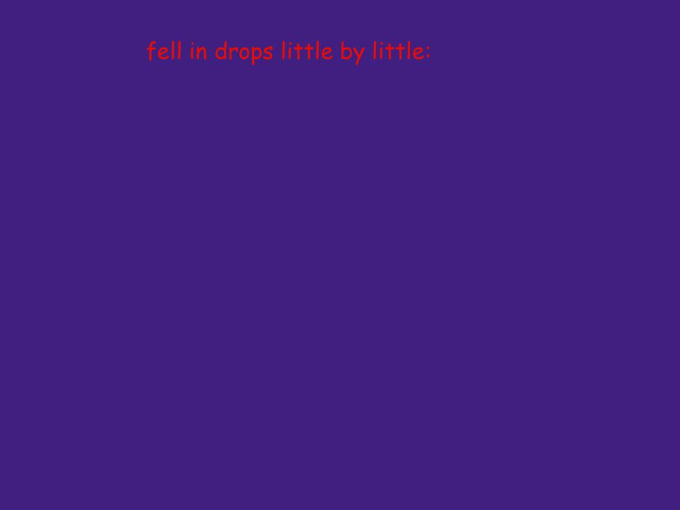 fell in drops little by little: