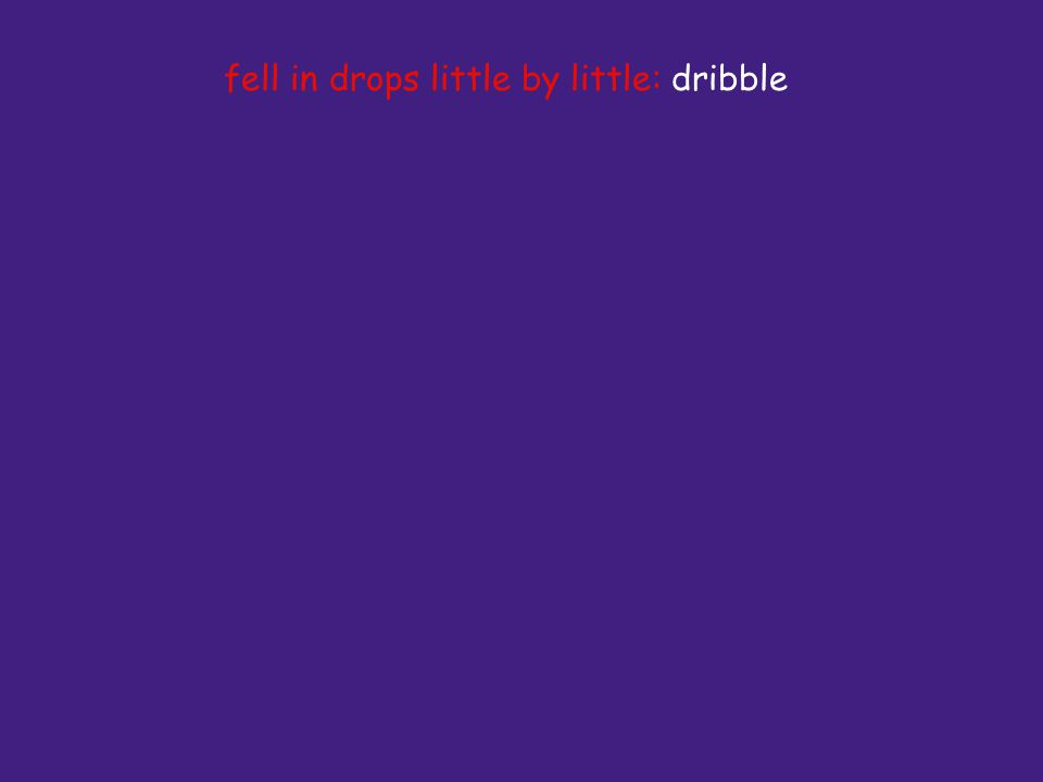 fell in drops little by little: dribble