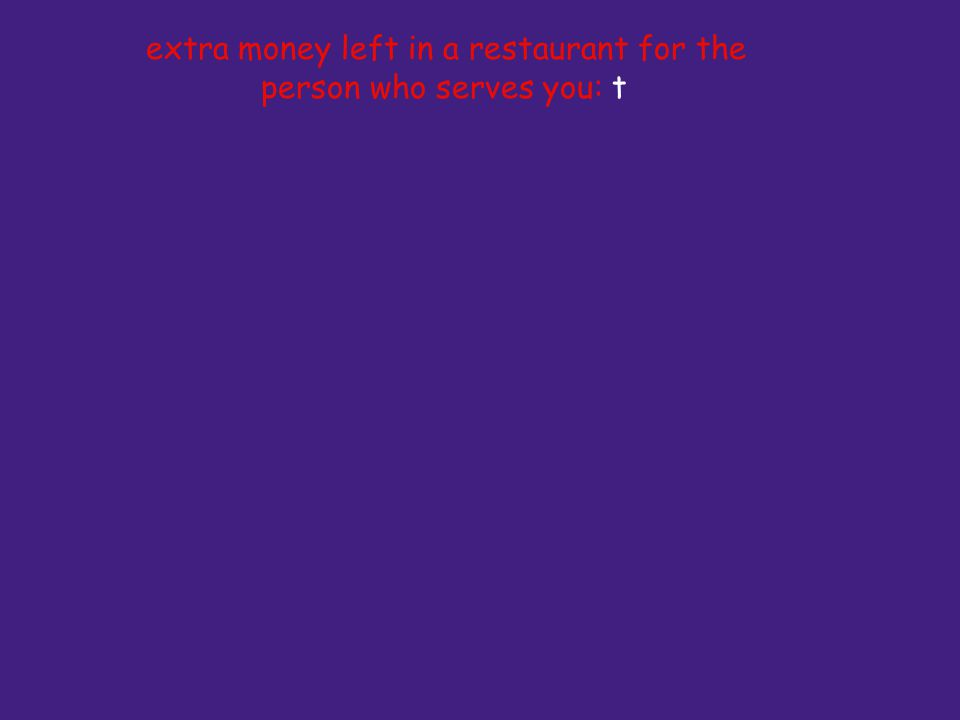 extra money left in a restaurant for the person who serves you: t