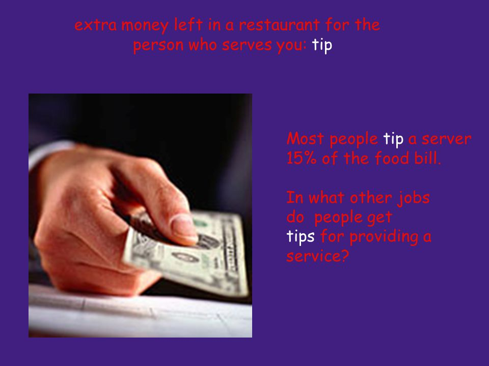 extra money left in a restaurant for the person who serves you: tip Most people tip a server 15% of the food bill.