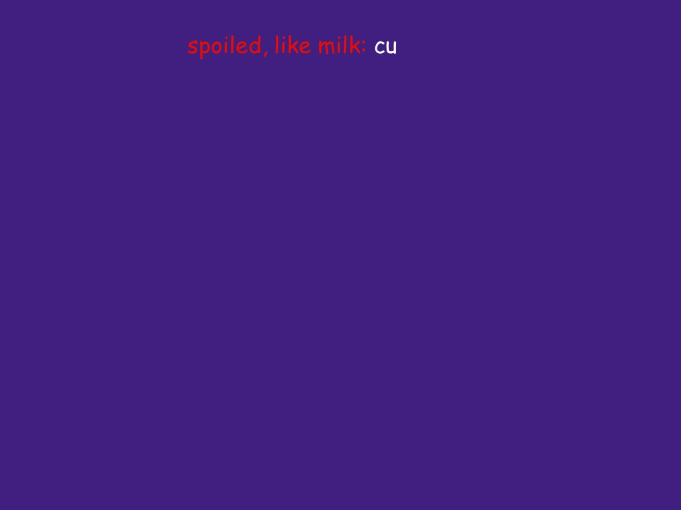 spoiled, like milk: cu