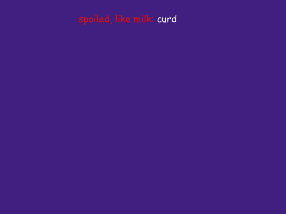spoiled, like milk: curd