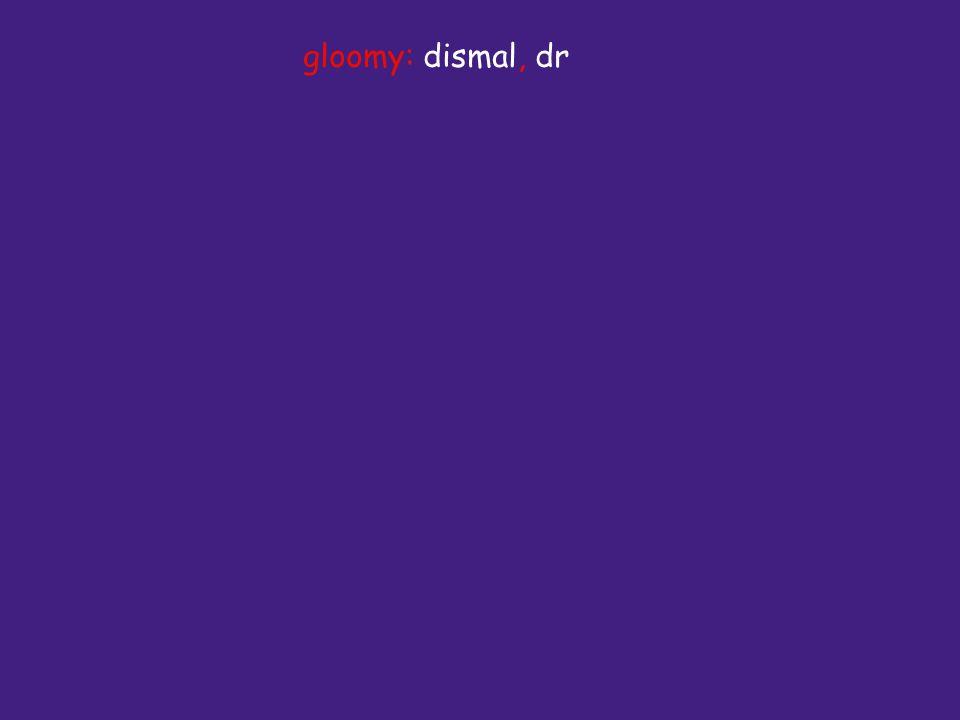 gloomy: dismal, dr