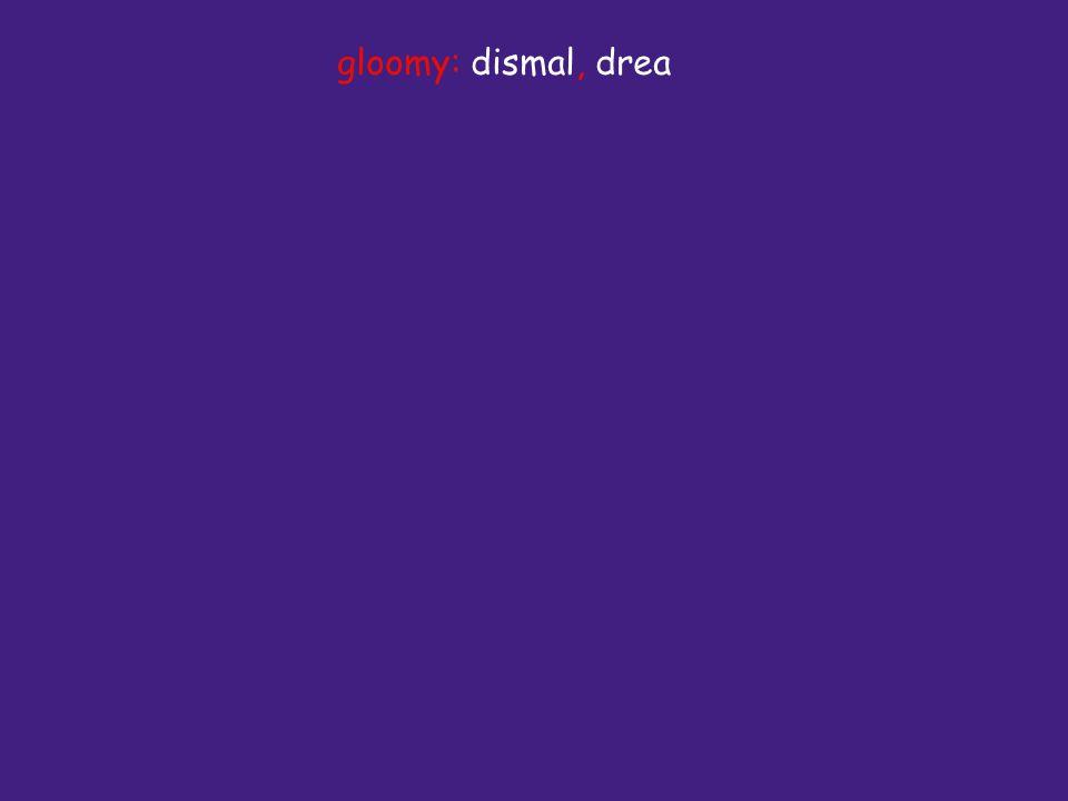 gloomy: dismal, drea