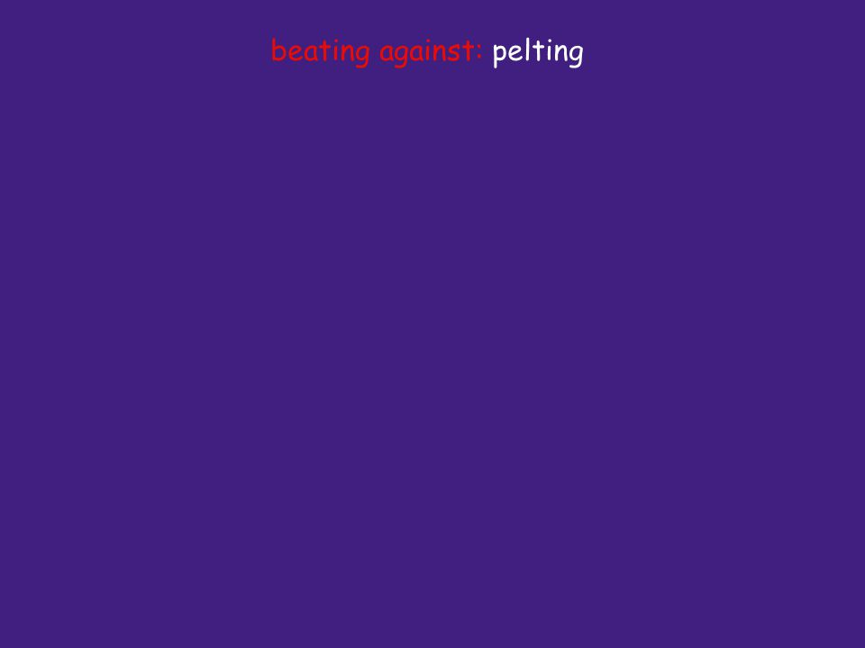 beating against: pelting