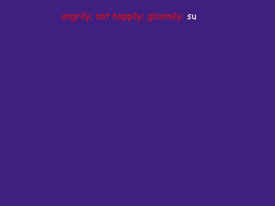 angrily; not happily; gloomily: su