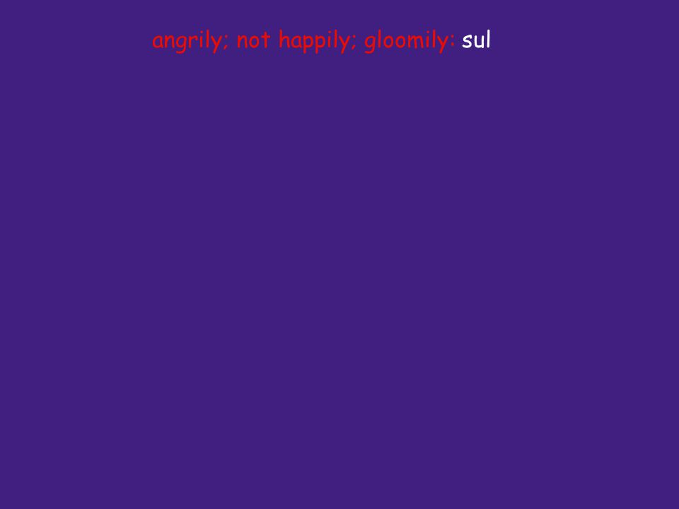 angrily; not happily; gloomily: sul