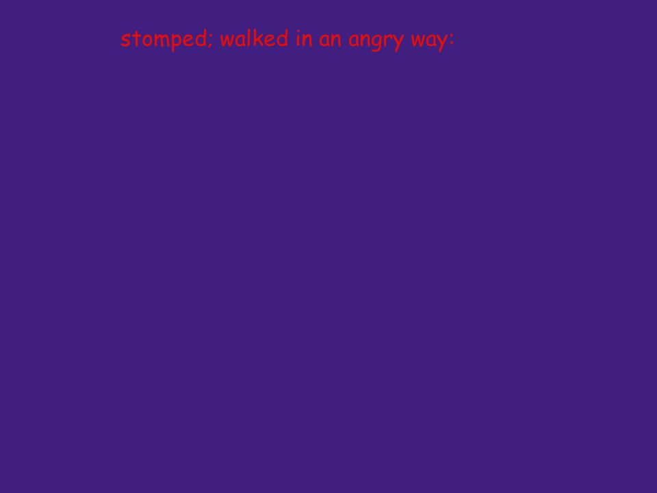 stomped; walked in an angry way: