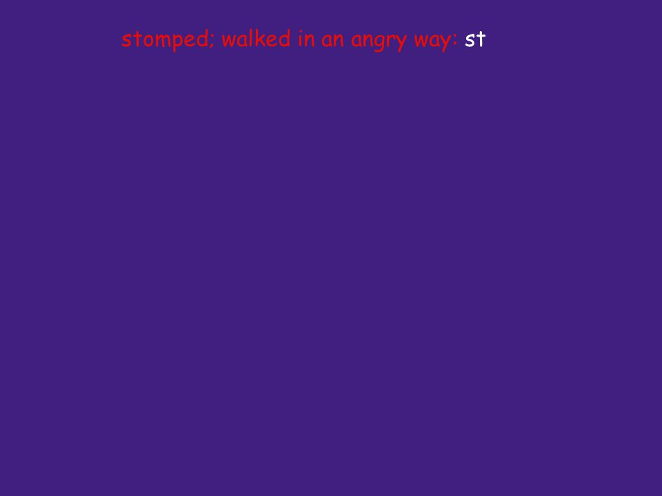 stomped; walked in an angry way: st