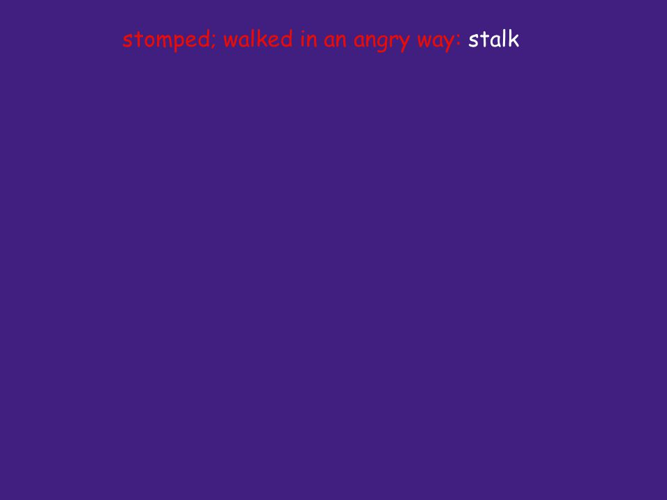 stomped; walked in an angry way: stalk