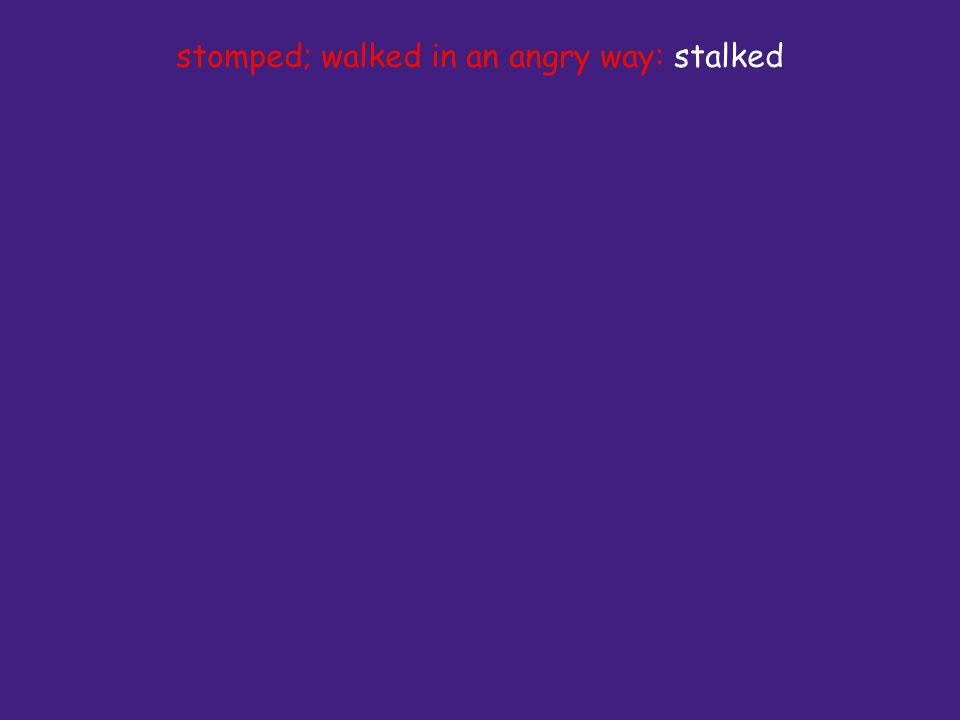 stomped; walked in an angry way: stalked