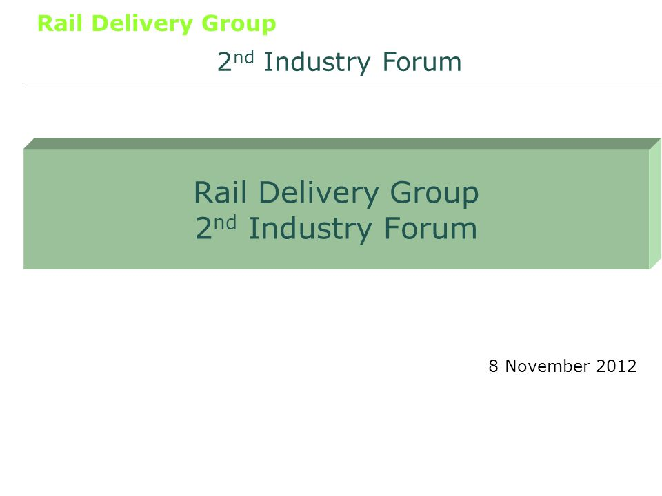 Rail Delivery Group Opening remarks 8 November 2012 2 nd Industry Forum Tim OToole Chairman, Rail Delivery Group Chief Executive, First Group