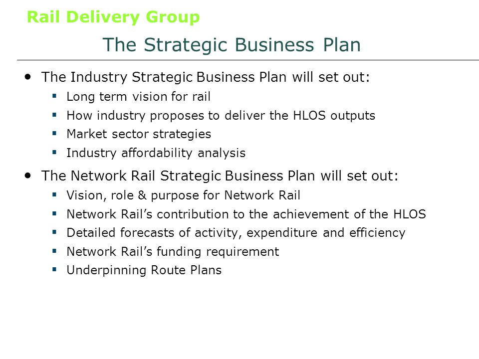 Rail Delivery Group The Strategic Business Plan The Industry Strategic Business Plan will set out: Long term vision for rail How industry proposes to deliver the HLOS outputs Market sector strategies Industry affordability analysis The Network Rail Strategic Business Plan will set out: Vision, role & purpose for Network Rail Network Rails contribution to the achievement of the HLOS Detailed forecasts of activity, expenditure and efficiency Network Rails funding requirement Underpinning Route Plans