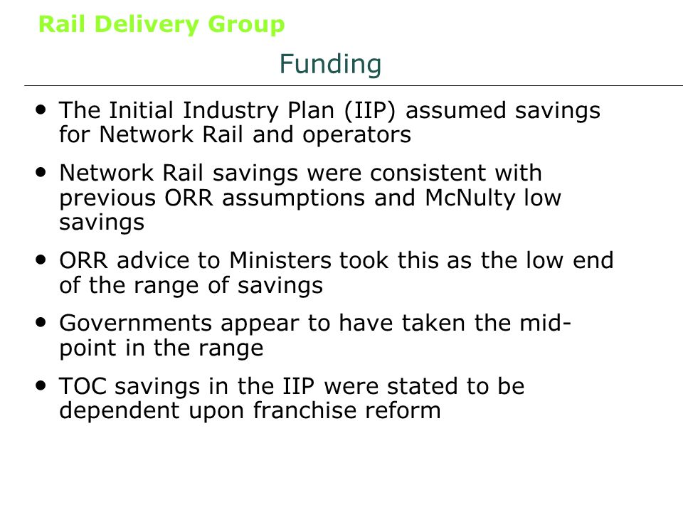 Rail Delivery Group Funding The Initial Industry Plan (IIP) assumed savings for Network Rail and operators Network Rail savings were consistent with previous ORR assumptions and McNulty low savings ORR advice to Ministers took this as the low end of the range of savings Governments appear to have taken the mid- point in the range TOC savings in the IIP were stated to be dependent upon franchise reform