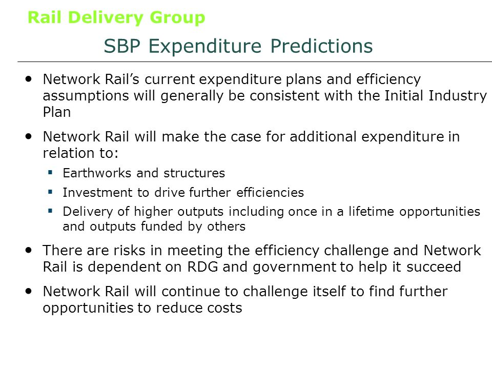 Rail Delivery Group SBP Expenditure Predictions Network Rails current expenditure plans and efficiency assumptions will generally be consistent with the Initial Industry Plan Network Rail will make the case for additional expenditure in relation to: Earthworks and structures Investment to drive further efficiencies Delivery of higher outputs including once in a lifetime opportunities and outputs funded by others There are risks in meeting the efficiency challenge and Network Rail is dependent on RDG and government to help it succeed Network Rail will continue to challenge itself to find further opportunities to reduce costs