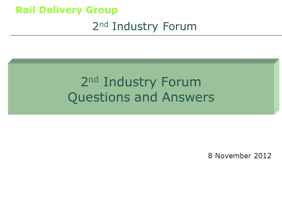 Rail Delivery Group 2 nd Industry Forum Questions and Answers 8 November 2012 2 nd Industry Forum