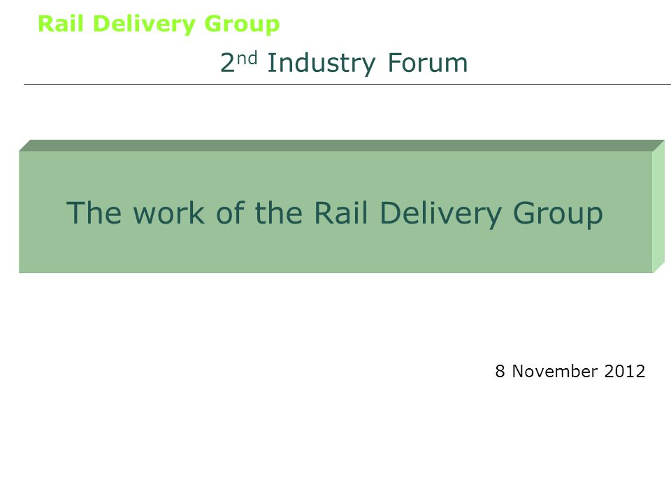 Rail Delivery Group The work of the Rail Delivery Group 8 November 2012 2 nd Industry Forum