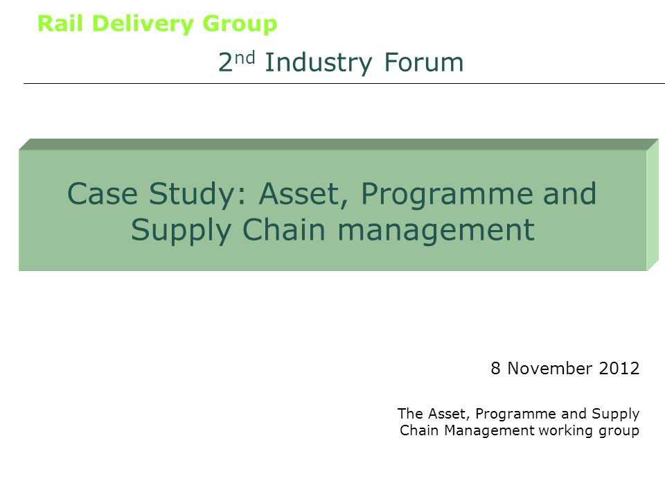 Rail Delivery Group Case Study: Asset, Programme and Supply Chain management 8 November 2012 2 nd Industry Forum The Asset, Programme and Supply Chain Management working group
