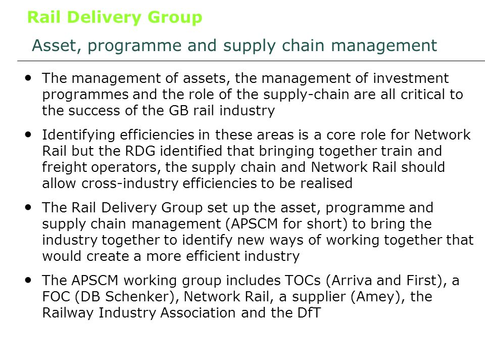 Rail Delivery Group Asset, programme and supply chain management The management of assets, the management of investment programmes and the role of the supply-chain are all critical to the success of the GB rail industry Identifying efficiencies in these areas is a core role for Network Rail but the RDG identified that bringing together train and freight operators, the supply chain and Network Rail should allow cross-industry efficiencies to be realised The Rail Delivery Group set up the asset, programme and supply chain management (APSCM for short) to bring the industry together to identify new ways of working together that would create a more efficient industry The APSCM working group includes TOCs (Arriva and First), a FOC (DB Schenker), Network Rail, a supplier (Amey), the Railway Industry Association and the DfT