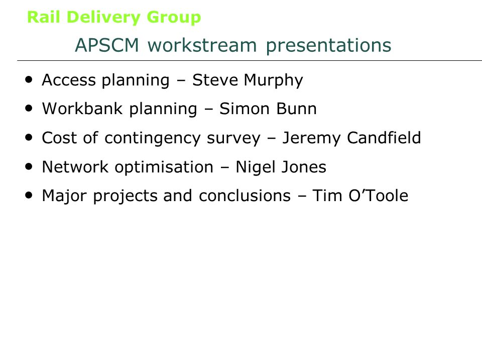 Rail Delivery Group APSCM workstream presentations Access planning – Steve Murphy Workbank planning – Simon Bunn Cost of contingency survey – Jeremy Candfield Network optimisation – Nigel Jones Major projects and conclusions – Tim OToole
