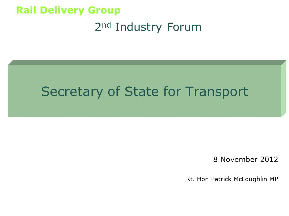Rail Delivery Group Secretary of State for Transport 8 November 2012 2 nd Industry Forum Rt.