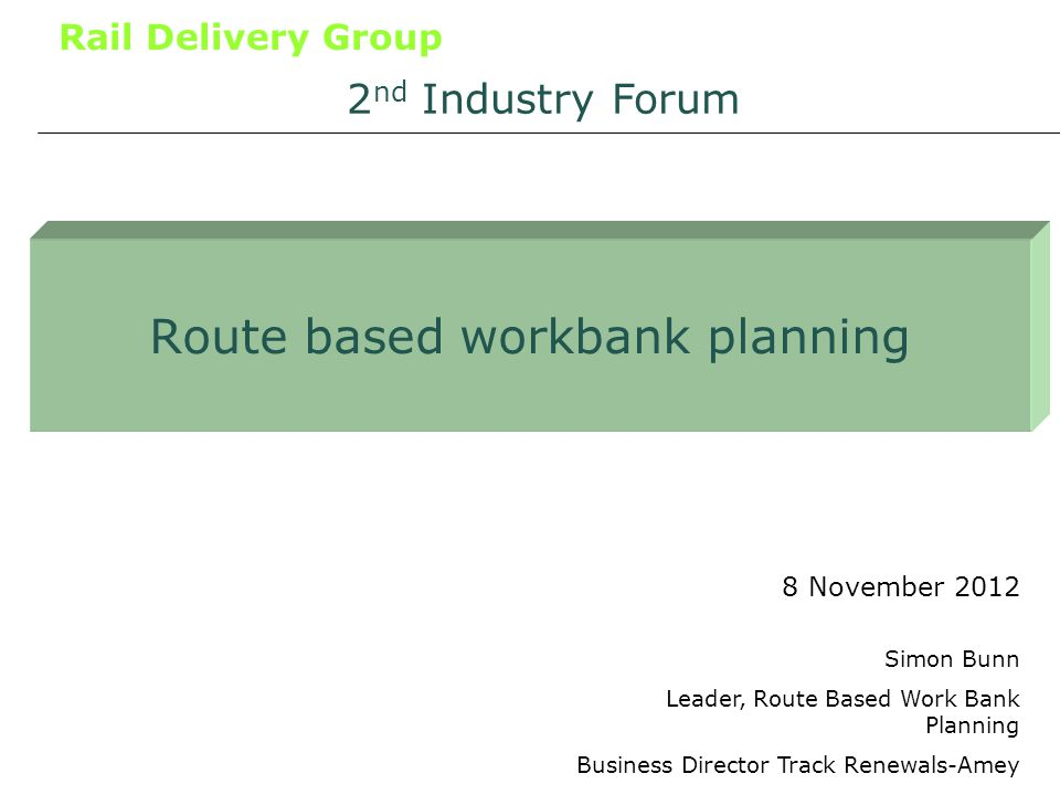 Rail Delivery Group Route based workbank planning 8 November 2012 2 nd Industry Forum Simon Bunn Leader, Route Based Work Bank Planning Business Director Track Renewals-Amey