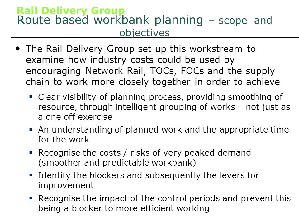 Rail Delivery Group Route based workbank planning – scope and objectives The Rail Delivery Group set up this workstream to examine how industry costs could be used by encouraging Network Rail, TOCs, FOCs and the supply chain to work more closely together in order to achieve Clear visibility of planning process, providing smoothing of resource, through intelligent grouping of works – not just as a one off exercise An understanding of planned work and the appropriate time for the work Recognise the costs / risks of very peaked demand (smoother and predictable workbank) Identify the blockers and subsequently the levers for improvement Recognise the impact of the control periods and prevent this being a blocker to more efficient working