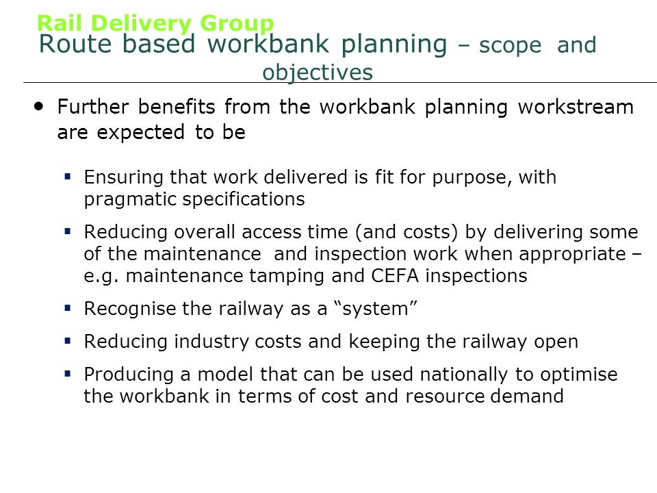 Rail Delivery Group Route based workbank planning – scope and objectives Further benefits from the workbank planning workstream are expected to be Ensuring that work delivered is fit for purpose, with pragmatic specifications Reducing overall access time (and costs) by delivering some of the maintenance and inspection work when appropriate – e.g.