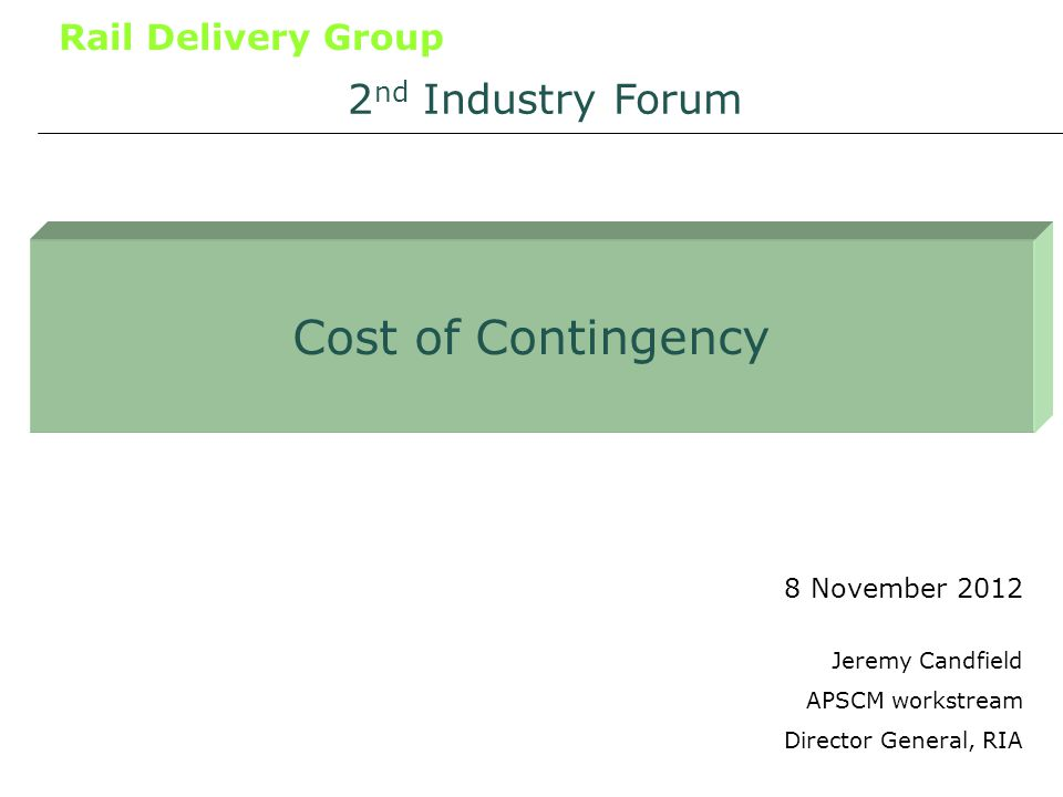 Rail Delivery Group Cost of Contingency 8 November 2012 2 nd Industry Forum Jeremy Candfield APSCM workstream Director General, RIA