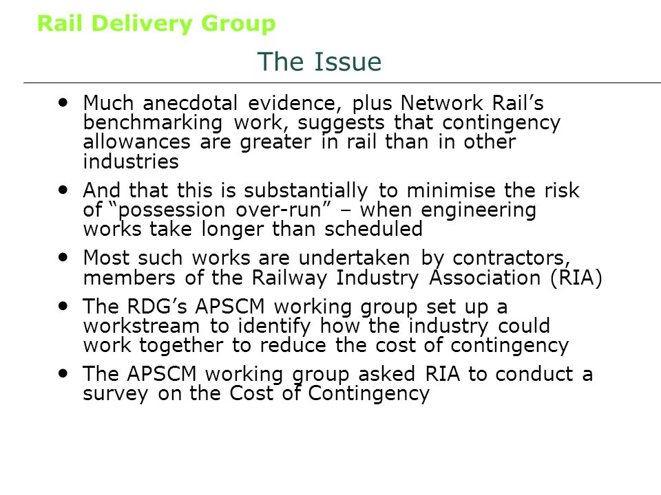 Rail Delivery Group The Issue Much anecdotal evidence, plus Network Rails benchmarking work, suggests that contingency allowances are greater in rail than in other industries And that this is substantially to minimise the risk of possession over-run – when engineering works take longer than scheduled Most such works are undertaken by contractors, members of the Railway Industry Association (RIA) The RDGs APSCM working group set up a workstream to identify how the industry could work together to reduce the cost of contingency The APSCM working group asked RIA to conduct a survey on the Cost of Contingency