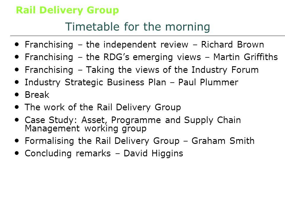 Rail Delivery Group Timetable for the morning Franchising – the independent review – Richard Brown Franchising – the RDGs emerging views – Martin Griffiths Franchising – Taking the views of the Industry Forum Industry Strategic Business Plan – Paul Plummer Break The work of the Rail Delivery Group Case Study: Asset, Programme and Supply Chain Management working group Formalising the Rail Delivery Group – Graham Smith Concluding remarks – David Higgins