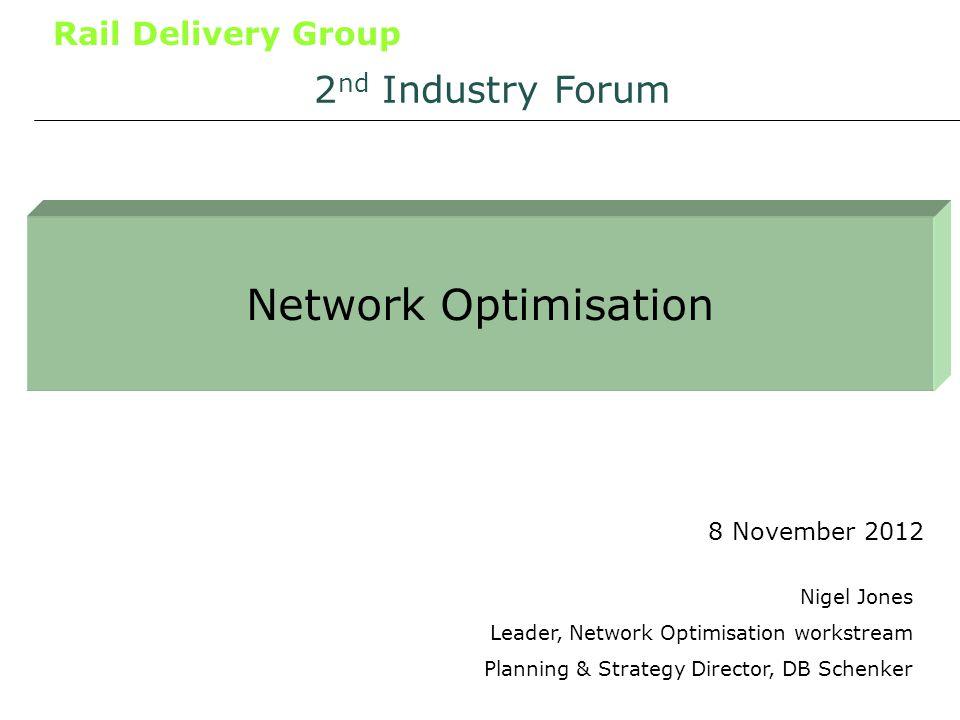 Rail Delivery Group Network Optimisation 8 November 2012 2 nd Industry Forum Nigel Jones Leader, Network Optimisation workstream Planning & Strategy D