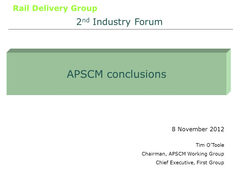 Rail Delivery Group APSCM conclusions 8 November 2012 2 nd Industry Forum Tim OToole Chairman, APSCM Working Group Chief Executive, First Group