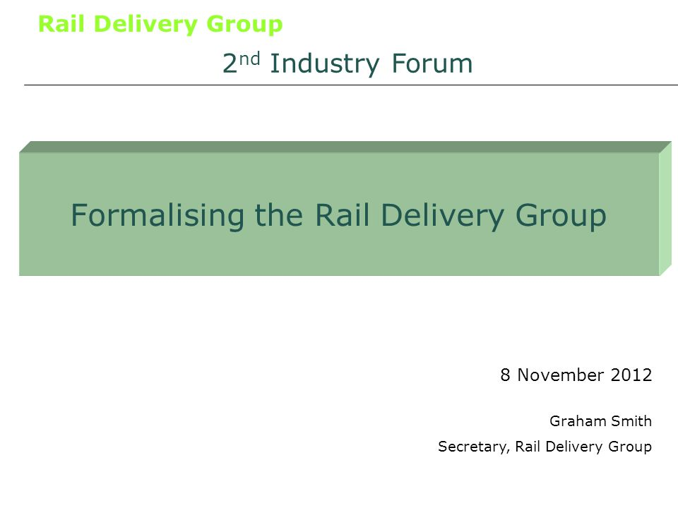 Rail Delivery Group Formalising the Rail Delivery Group 8 November 2012 2 nd Industry Forum Graham Smith Secretary, Rail Delivery Group