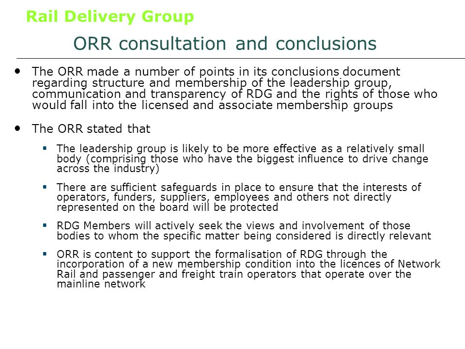 Rail Delivery Group ORR consultation and conclusions The ORR made a number of points in its conclusions document regarding structure and membership of the leadership group, communication and transparency of RDG and the rights of those who would fall into the licensed and associate membership groups The ORR stated that The leadership group is likely to be more effective as a relatively small body (comprising those who have the biggest influence to drive change across the industry) There are sufficient safeguards in place to ensure that the interests of operators, funders, suppliers, employees and others not directly represented on the board will be protected RDG Members will actively seek the views and involvement of those bodies to whom the specific matter being considered is directly relevant ORR is content to support the formalisation of RDG through the incorporation of a new membership condition into the licences of Network Rail and passenger and freight train operators that operate over the mainline network