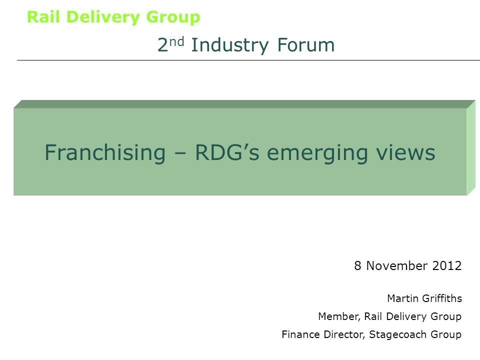 Rail Delivery Group Franchising – RDGs emerging views 8 November 2012 2 nd Industry Forum Martin Griffiths Member, Rail Delivery Group Finance Director, Stagecoach Group
