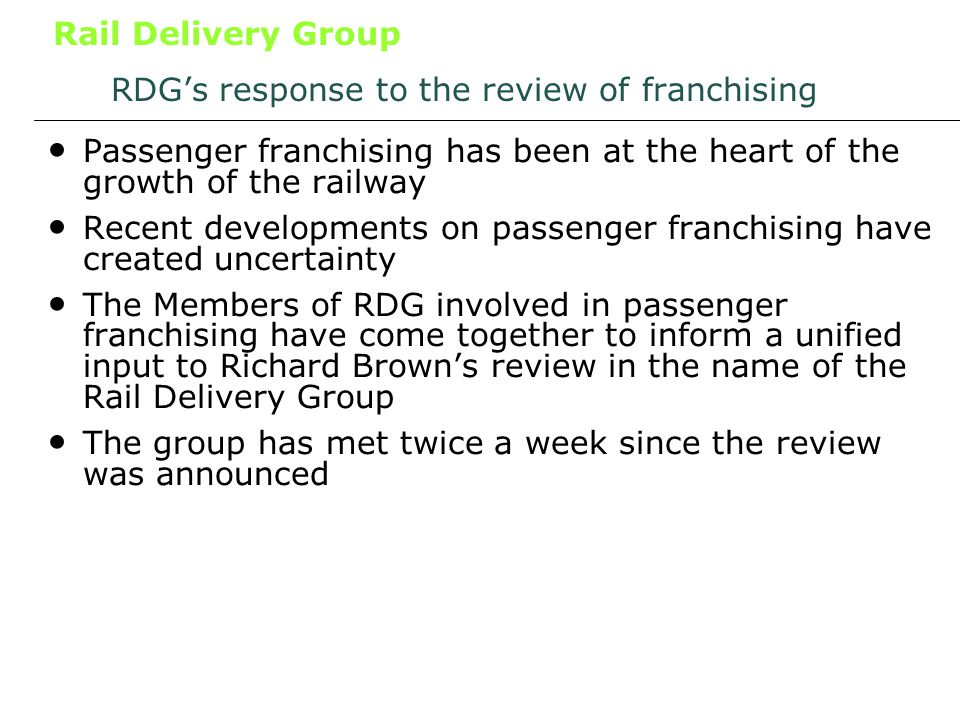 Rail Delivery Group RDGs response to the review of franchising Passenger franchising has been at the heart of the growth of the railway Recent developments on passenger franchising have created uncertainty The Members of RDG involved in passenger franchising have come together to inform a unified input to Richard Browns review in the name of the Rail Delivery Group The group has met twice a week since the review was announced