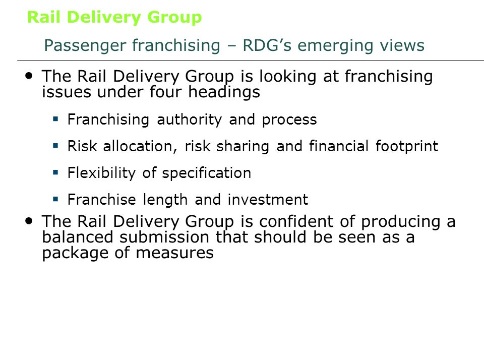 Rail Delivery Group Passenger franchising – RDGs emerging views The Rail Delivery Group is looking at franchising issues under four headings Franchising authority and process Risk allocation, risk sharing and financial footprint Flexibility of specification Franchise length and investment The Rail Delivery Group is confident of producing a balanced submission that should be seen as a package of measures