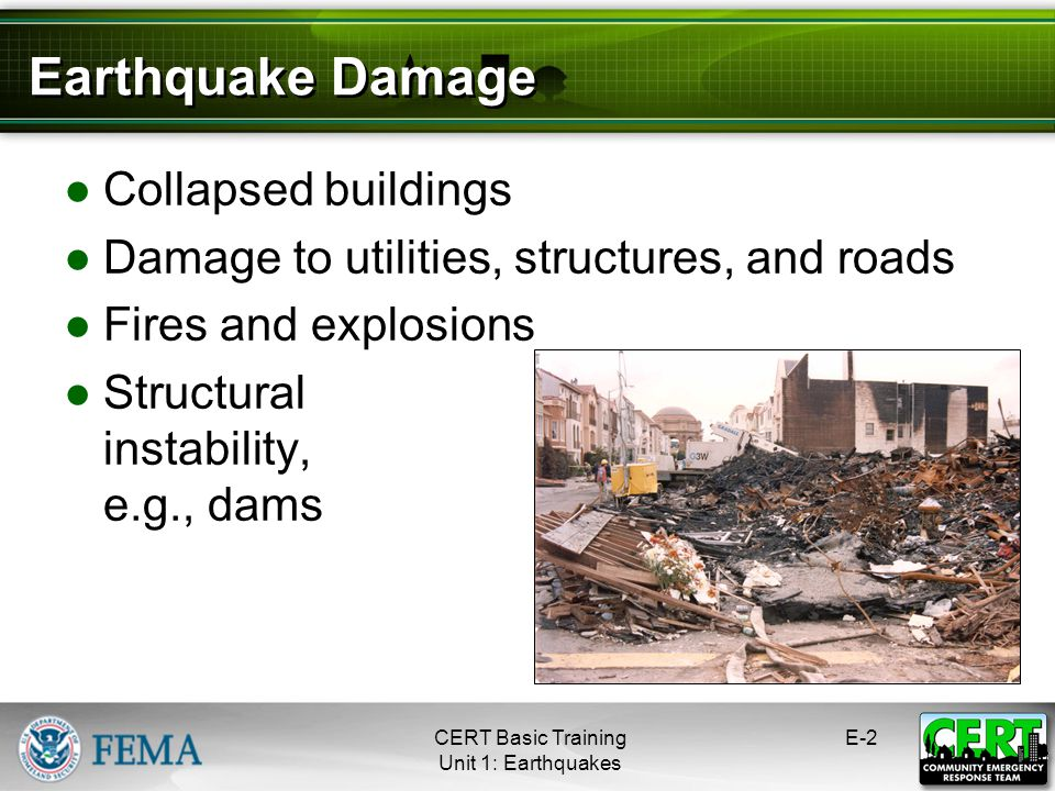 Earthquake Damage Collapsed buildings Damage to utilities, structures, and roads Fires and explosions Structural instability, e.g., dams CERT Basic Tr