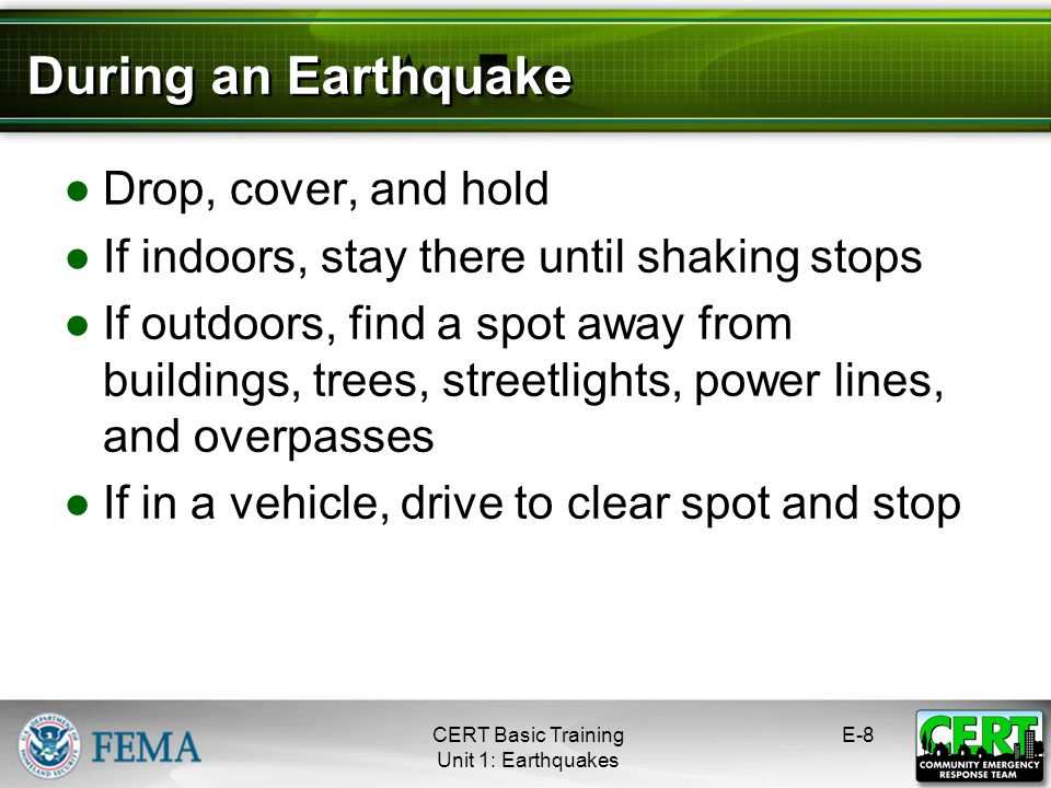 Drop, cover, and hold If indoors, stay there until shaking stops If outdoors, find a spot away from buildings, trees, streetlights, power lines, and o