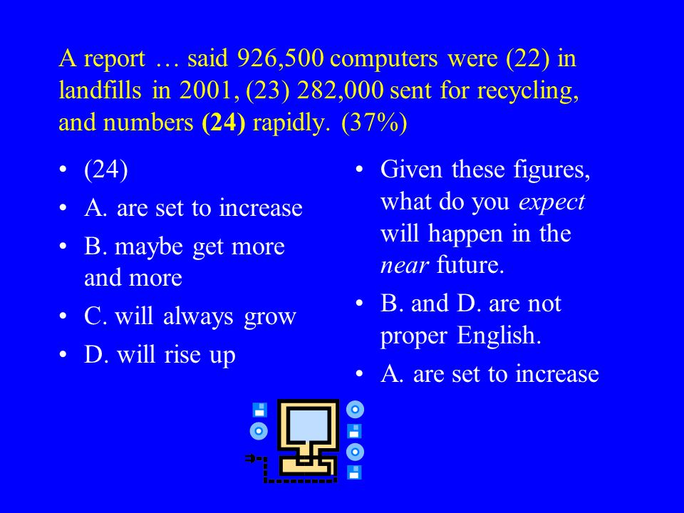 A report … said 926,500 computers were (22) in landfills in 2001, (23) 282,000 sent for recycling, and numbers (24) rapidly.