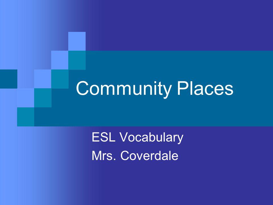 Community Places ESL Vocabulary Mrs. Coverdale