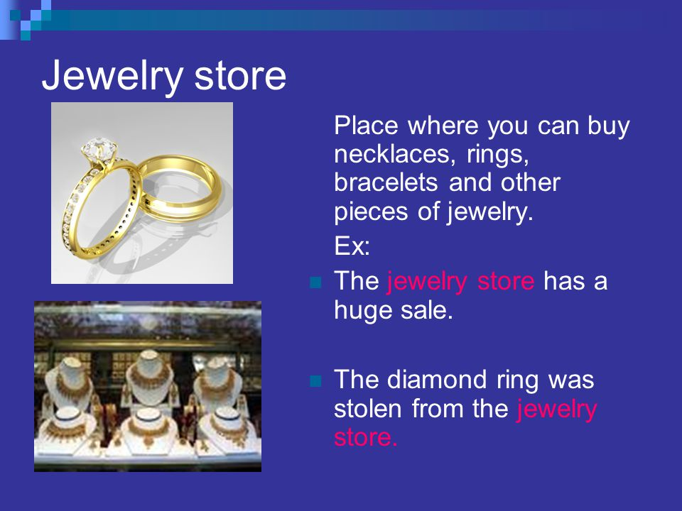 Jewelry store Place where you can buy necklaces, rings, bracelets and other pieces of jewelry.