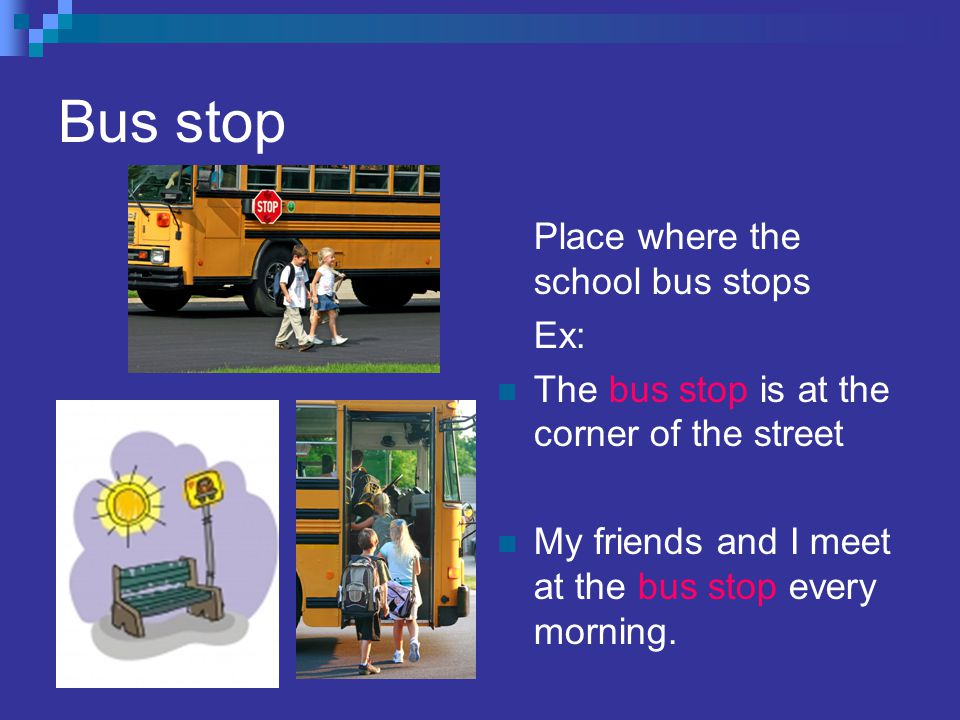 Bus stop Place where the school bus stops Ex: The bus stop is at the corner of the street My friends and I meet at the bus stop every morning.