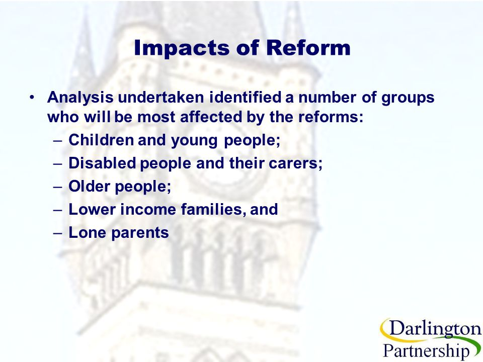 Impacts of Reform Analysis undertaken identified a number of groups who will be most affected by the reforms: –Children and young people; –Disabled people and their carers; –Older people; –Lower income families, and –Lone parents