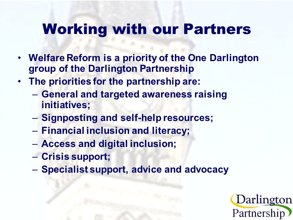 Working with our Partners Welfare Reform is a priority of the One Darlington group of the Darlington Partnership The priorities for the partnership are: –General and targeted awareness raising initiatives; –Signposting and self-help resources; –Financial inclusion and literacy; –Access and digital inclusion; –Crisis support; –Specialist support, advice and advocacy
