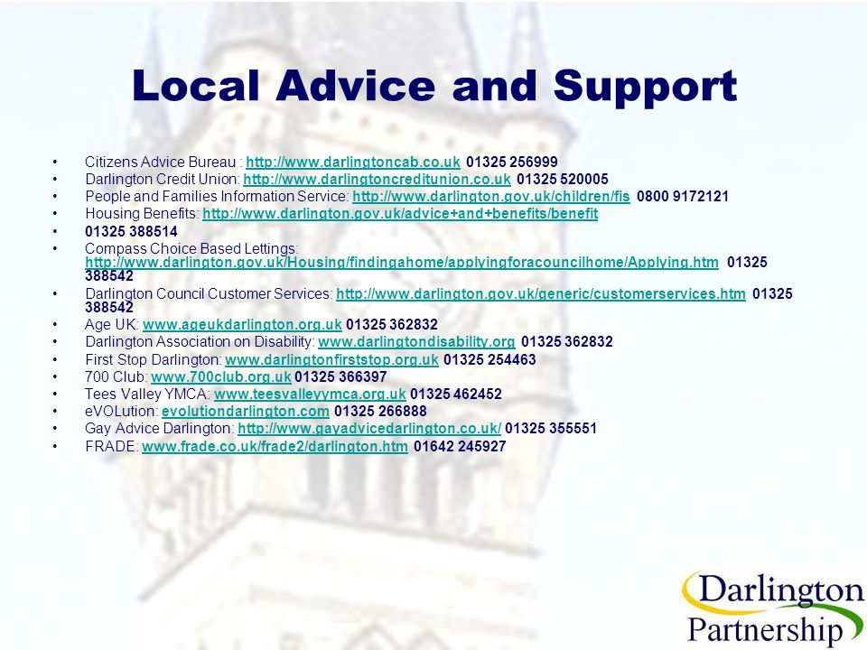 Local Advice and Support Citizens Advice Bureau : http://www.darlingtoncab.co.uk 01325 256999http://www.darlingtoncab.co.uk Darlington Credit Union: http://www.darlingtoncreditunion.co.uk 01325 520005http://www.darlingtoncreditunion.co.uk People and Families Information Service: http://www.darlington.gov.uk/children/fis 0800 9172121http://www.darlington.gov.uk/children/fis Housing Benefits: http://www.darlington.gov.uk/advice+and+benefits/benefithttp://www.darlington.gov.uk/advice+and+benefits/benefit 01325 388514 Compass Choice Based Lettings: http://www.darlington.gov.uk/Housing/findingahome/applyingforacouncilhome/Applying.htm 01325 388542 http://www.darlington.gov.uk/Housing/findingahome/applyingforacouncilhome/Applying.htm Darlington Council Customer Services: http://www.darlington.gov.uk/generic/customerservices.htm 01325 388542http://www.darlington.gov.uk/generic/customerservices.htm Age UK: www.ageukdarlington.org.uk 01325 362832www.ageukdarlington.org.uk Darlington Association on Disability: www.darlingtondisability.org 01325 362832www.darlingtondisability.org First Stop Darlington: www.darlingtonfirststop.org.uk 01325 254463www.darlingtonfirststop.org.uk 700 Club: www.700club.org.uk 01325 366397www.700club.org.uk Tees Valley YMCA: www.teesvalleyymca.org.uk 01325 462452www.teesvalleyymca.org.uk eVOLution: evolutiondarlington.com 01325 266888evolutiondarlington.com Gay Advice Darlington: http://www.gayadvicedarlington.co.uk/ 01325 355551http://www.gayadvicedarlington.co.uk/ FRADE: www.frade.co.uk/frade2/darlington.htm 01642 245927www.frade.co.uk/frade2/darlington.htm