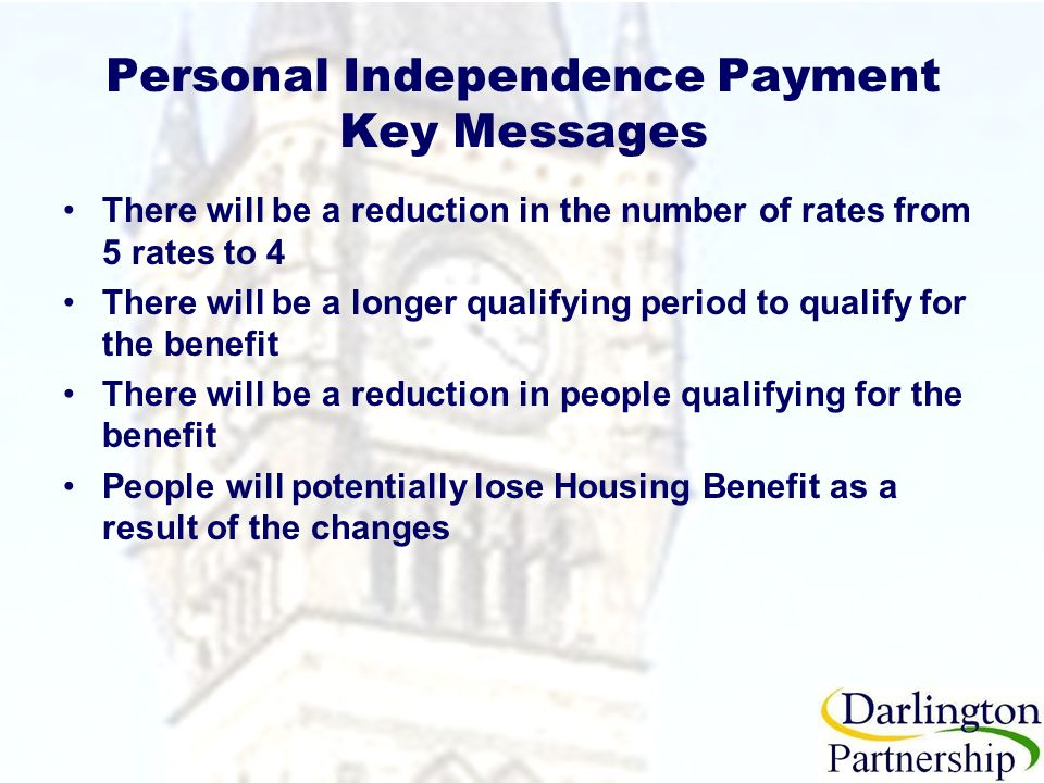 Personal Independence Payment Key Messages There will be a reduction in the number of rates from 5 rates to 4 There will be a longer qualifying period to qualify for the benefit There will be a reduction in people qualifying for the benefit People will potentially lose Housing Benefit as a result of the changes