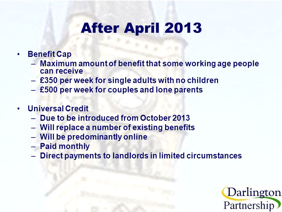 After April 2013 Benefit Cap –Maximum amount of benefit that some working age people can receive –£350 per week for single adults with no children –£500 per week for couples and lone parents Universal Credit –Due to be introduced from October 2013 –Will replace a number of existing benefits –Will be predominantly online –Paid monthly –Direct payments to landlords in limited circumstances