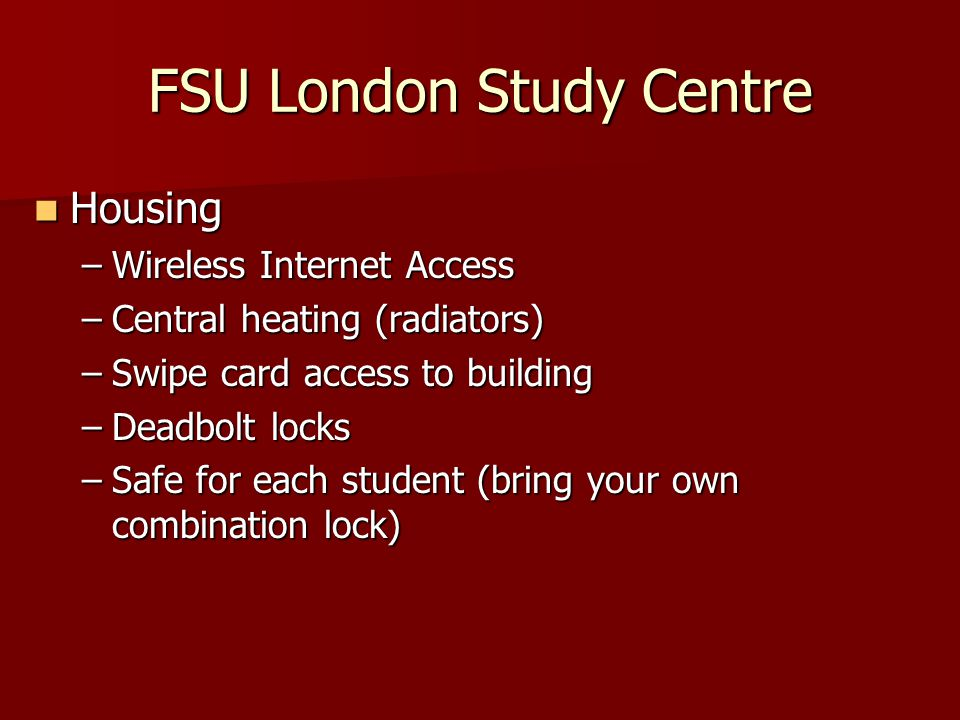 Housing Housing –Wireless Internet Access –Central heating (radiators) –Swipe card access to building –Deadbolt locks –Safe for each student (bring your own combination lock) FSU London Study Centre